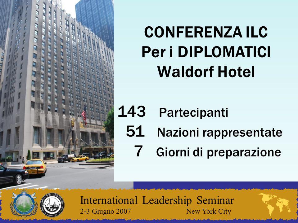 International Leadership Seminar 2-3 Giugno 2007 New York City CONFERENZA ILC Per i DIPLOMATICI Waldorf Hotel 143 Partecipanti 51 Nazioni rappresentate 7 Giorni di preparazione