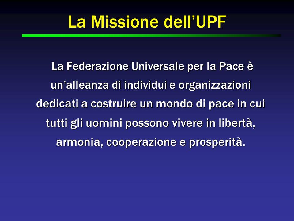I Valori fondamentali dell'UPF  Centralità di Dio  Famiglia  Armonia e Cooperazione  Responsabilità Umana  Vivere per il Bene degli Altri  Cooperazione attraverso l'Azione di Dare ed Avere  Partnership  Realità Spirituale