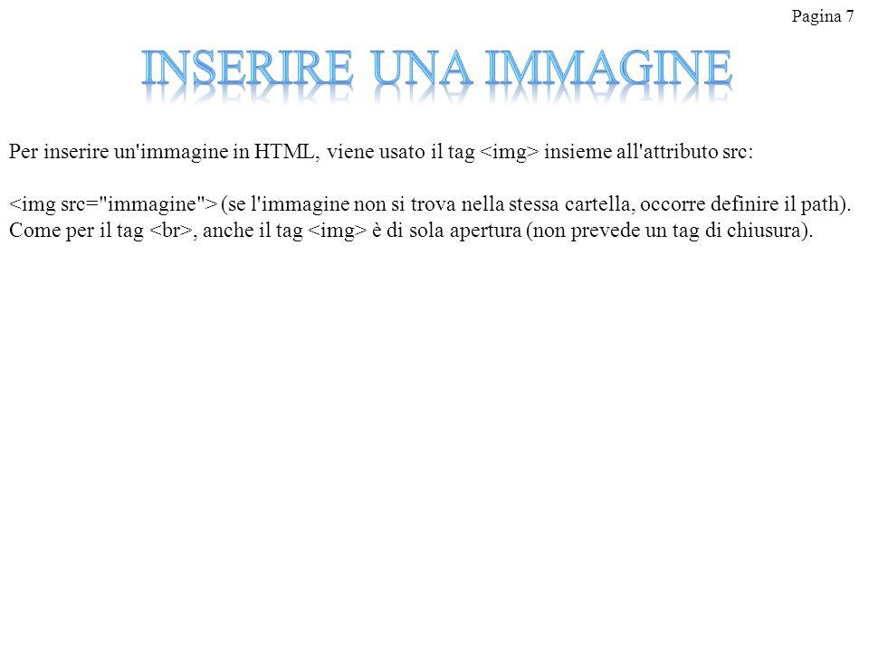 Pagina 7 Per inserire un'immagine in HTML, viene usato il tag insieme all'attributo src: (se l'immagine non si trova nella stessa cartella, occorre de