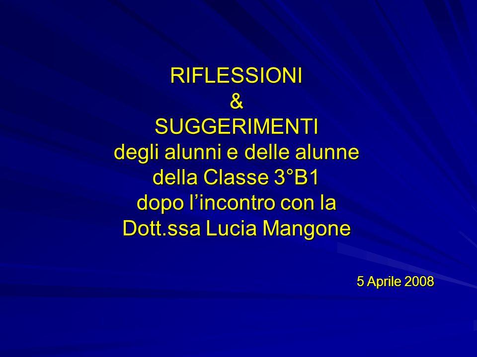 RIFLESSIONI & SUGGERIMENTI degli alunni e delle alunne della Classe 3°B1 dopo l'incontro con la Dott.ssa Lucia Mangone 5 Aprile 2008