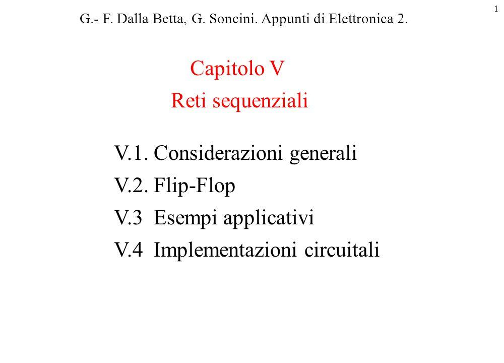 1 V.1. Considerazioni generali V.2. Flip-Flop V.3 Esempi applicativi V.4 Implementazioni circuitali Capitolo V Reti sequenziali G.- F. Dalla Betta, G.