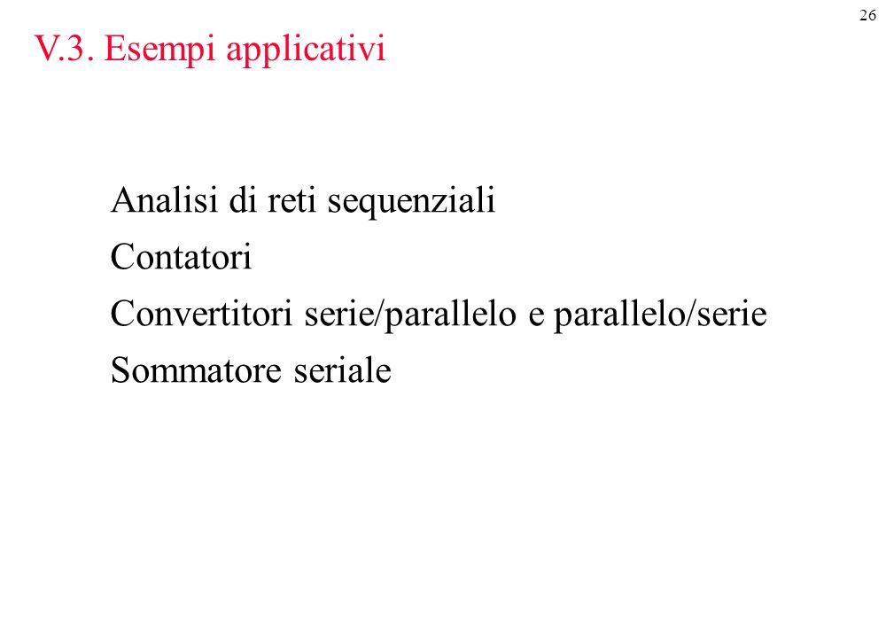26 V.3. Esempi applicativi Analisi di reti sequenziali Contatori Convertitori serie/parallelo e parallelo/serie Sommatore seriale