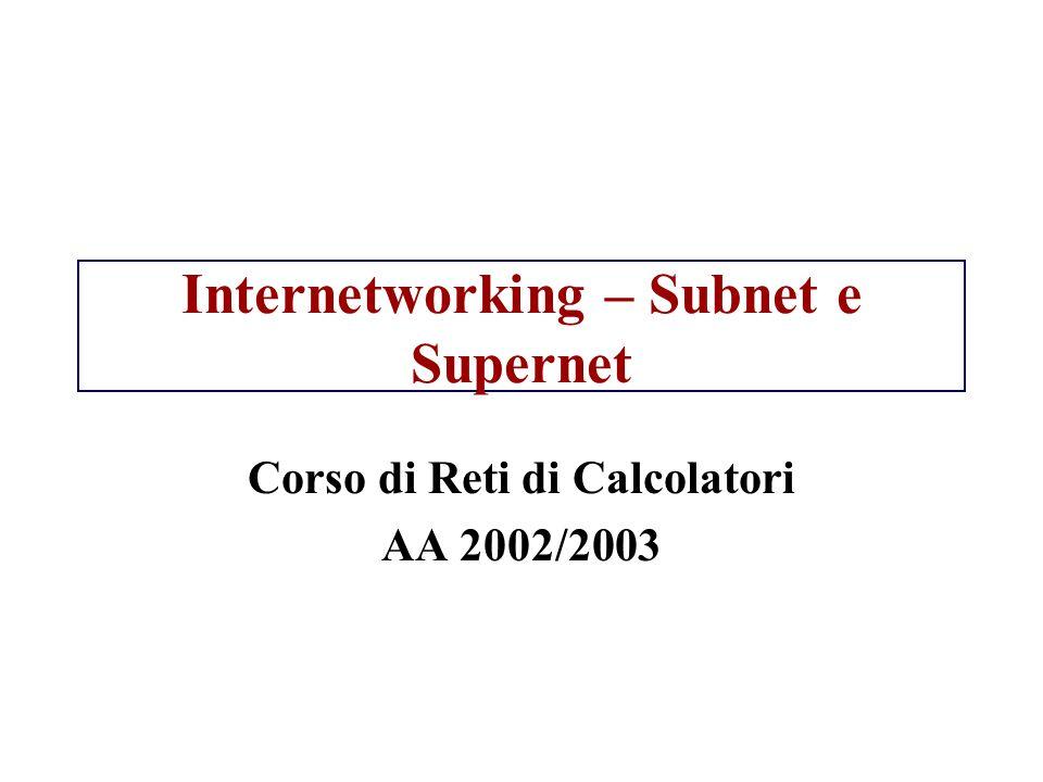 Come interpretare indirizzi di subnet Indirizzo IP I = 130.122.34.3 Maschera di sottorete M=255.255.255.192 I & M = 130.122.34.0 = N indirizzo della rete Ultimi 8 bit: 3 = 0000 0011, 192 = 1100 0000; Dopo l'and gli ultimi 8 bit sono: 0000 0000 I corrisponde a host 3 nella rete 130.122.34.0 Not M = 0.0.0.63 = NM (ultimi 8 bit: 0011 1111) I & NM = 0000 0011 = 3