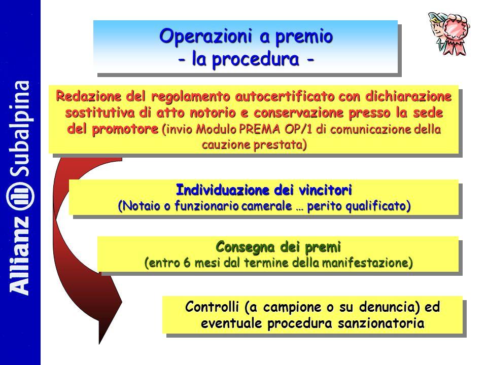Operazioni a premio - la procedura - Operazioni a premio - la procedura - Redazione del regolamento autocertificato con dichiarazione sostitutiva di atto notorio e conservazione presso la sede del promotore (invio Modulo PREMA OP/1 di comunicazione della cauzione prestata) Redazione del regolamento autocertificato con dichiarazione sostitutiva di atto notorio e conservazione presso la sede del promotore promotore (invio Modulo PREMA OP/1 di comunicazione della cauzione prestata) Individuazione dei vincitori (Notaio o funzionario camerale … perito qualificato) Individuazione dei vincitori (Notaio o funzionario camerale … perito qualificato) Consegna dei premi (entro 6 mesi dal termine della manifestazione) Consegna dei premi (entro 6 mesi dal termine della manifestazione) Controlli (a campione o su denuncia) ed eventuale procedura sanzionatoria Controlli (a campione o su denuncia) ed eventuale procedura sanzionatoria
