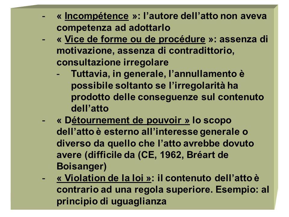 Bologna, 201324 -« Incompétence »: l'autore dell'atto non aveva competenza ad adottarlo -« Vice de forme ou de procédure »: assenza di motivazione, assenza di contradittorio, consultazione irregolare -Tuttavia, in generale, l'annullamento è possibile soltanto se l'irregolarità ha prodotto delle conseguenze sul contenuto dell'atto -« Détournement de pouvoir » lo scopo dell'atto è esterno all'interesse generale o diverso da quello che l'atto avrebbe dovuto avere (difficile da (CE, 1962, Bréart de Boisanger) -« Violation de la loi »: il contenuto dell'atto è contrario ad una regola superiore.