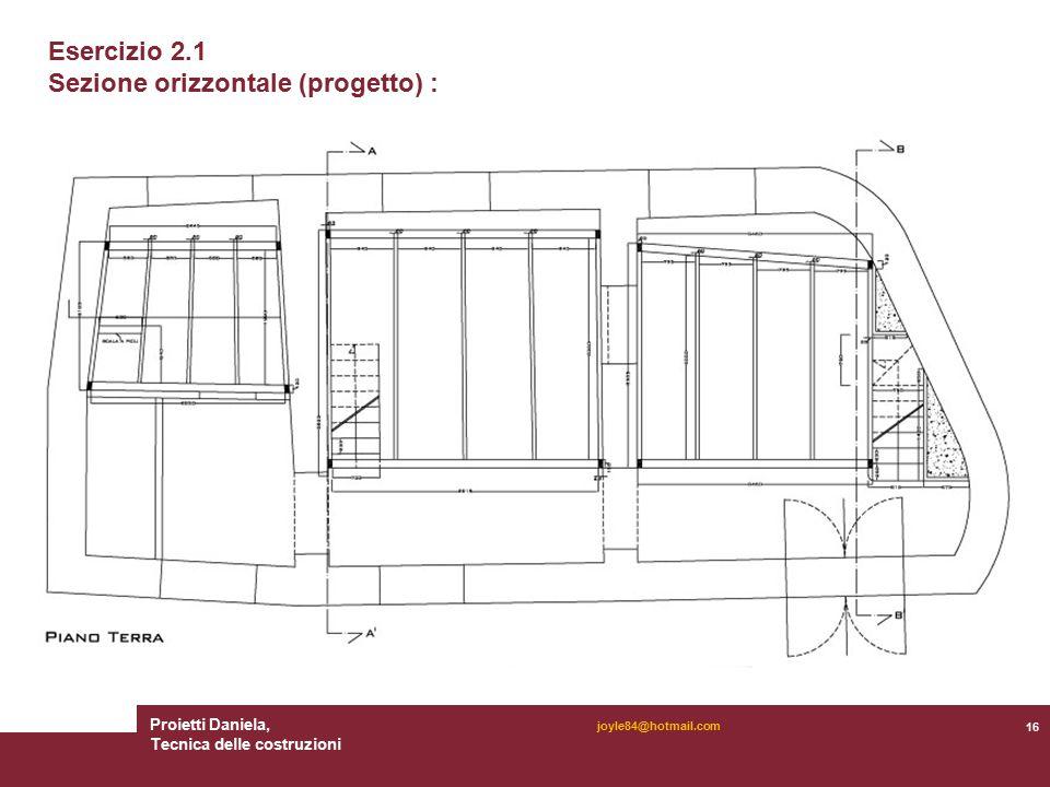 Proietti Daniela, Tecnica delle costruzioni 16 joyle84@hotmail.com Esercizio 2.1 Sezione orizzontale (progetto) :