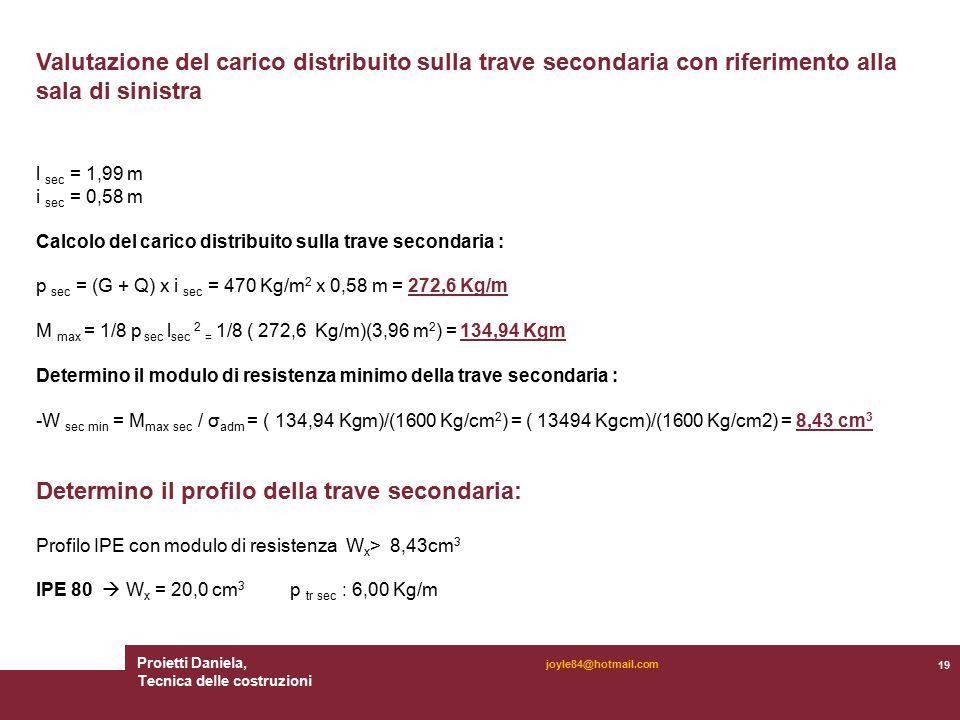 Proietti Daniela, Tecnica delle costruzioni 19 joyle84@hotmail.com Valutazione del carico distribuito sulla trave secondaria con riferimento alla sala di sinistra l sec = 1,99 m i sec = 0,58 m Calcolo del carico distribuito sulla trave secondaria : p sec = (G + Q) x i sec = 470 Kg/m 2 x 0,58 m = 272,6 Kg/m M max = 1/8 p sec l sec 2 = 1/8 ( 272,6 Kg/m)(3,96 m 2 ) = 134,94 Kgm Determino il modulo di resistenza minimo della trave secondaria : -W sec min = M max sec / σ adm = ( 134,94 Kgm)/(1600 Kg/cm 2 ) = ( 13494 Kgcm)/(1600 Kg/cm2) = 8,43 cm 3 Determino il profilo della trave secondaria: Profilo IPE con modulo di resistenza W x > 8,43cm 3 IPE 80  W x = 20,0 cm 3 p tr sec : 6,00 Kg/m