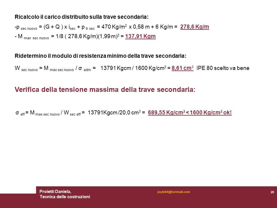 Proietti Daniela, Tecnica delle costruzioni 20 joyle84@hotmail.com Ricalcolo il carico distribuito sulla trave secondaria: -p sec nuovo = (G + Q ) x i sec + p tr sec = 470 Kg/m 2 x 0,58 m + 6 Kg/m = 278,6 Kg/m - M max sec nuovo = 1/8 ( 278,6 Kg/m)(1,99 m) 2 = 137,91 Kgm Ridetermino il modulo di resistenza minimo della trave secondaria: W sec nuovo = M max sec nuovo / σ adm = 13791 Kgcm / 1600 Kg/cm 2 = 8,61 cm 3 IPE 80 scelto va bene Verifica della tensione massima della trave secondaria: σ eff = M max sec nuovo / W sec eff = 13791Kgcm /20,0 cm 3 = 689,55 Kg/cm 2 < 1600 Kg/cm 2 ok!