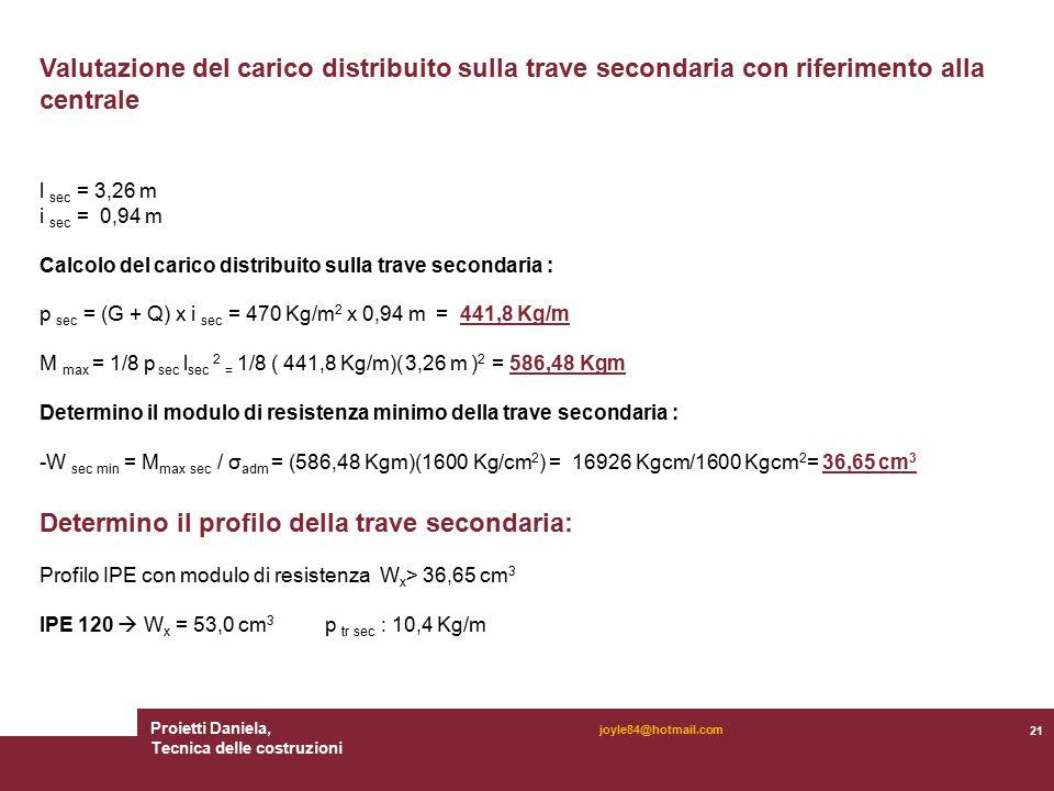 Proietti Daniela, Tecnica delle costruzioni 21 joyle84@hotmail.com Valutazione del carico distribuito sulla trave secondaria con riferimento alla centrale l sec = 3,26 m i sec = 0,94 m Calcolo del carico distribuito sulla trave secondaria : p sec = (G + Q) x i sec = 470 Kg/m 2 x 0,94 m = 441,8 Kg/m M max = 1/8 p sec l sec 2 = 1/8 ( 441,8 Kg/m)( 3,26 m ) 2 = 586,48 Kgm Determino il modulo di resistenza minimo della trave secondaria : -W sec min = M max sec / σ adm = (586,48 Kgm)(1600 Kg/cm 2 ) = 16926 Kgcm/1600 Kgcm 2 = 36,65 cm 3 Determino il profilo della trave secondaria: Profilo IPE con modulo di resistenza W x > 36,65 cm 3 IPE 120  W x = 53,0 cm 3 p tr sec : 10,4 Kg/m