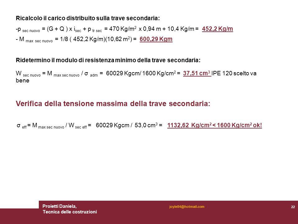 Proietti Daniela, Tecnica delle costruzioni 22 joyle84@hotmail.com Ricalcolo il carico distribuito sulla trave secondaria: -p sec nuovo = (G + Q ) x i sec + p tr sec = 470 Kg/m 2 x 0,94 m + 10,4 Kg/m = 452,2 Kg/m - M max sec nuovo = 1/8 ( 452,2 Kg/m)(10,62 m 2 ) = 600,29 Kgm Ridetermino il modulo di resistenza minimo della trave secondaria: W sec nuovo = M max sec nuovo / σ adm = 60029 Kgcm/ 1600 Kg/cm 2 = 37,51 cm 3 IPE 120 scelto va bene Verifica della tensione massima della trave secondaria: σ eff = M max sec nuovo / W sec eff = 60029 Kgcm / 53,0 cm 3 = 1132,62 Kg/cm 2 < 1600 Kg/cm 2 ok!