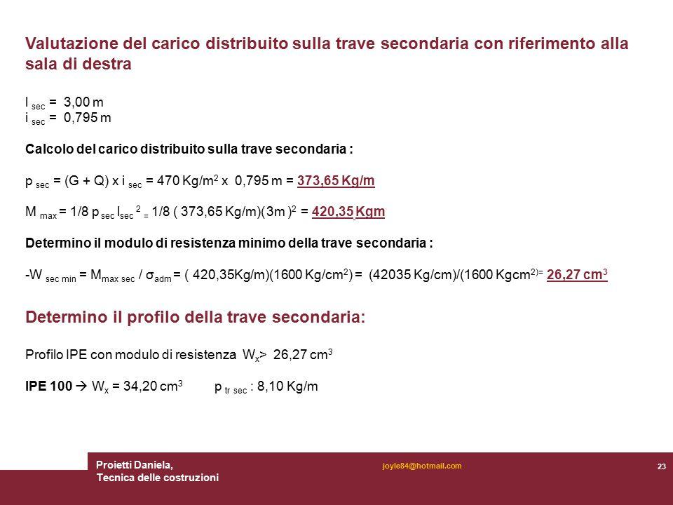 Proietti Daniela, Tecnica delle costruzioni 23 joyle84@hotmail.com Valutazione del carico distribuito sulla trave secondaria con riferimento alla sala di destra l sec = 3,00 m i sec = 0,795 m Calcolo del carico distribuito sulla trave secondaria : p sec = (G + Q) x i sec = 470 Kg/m 2 x 0,795 m = 373,65 Kg/m M max = 1/8 p sec l sec 2 = 1/8 ( 373,65 Kg/m)( 3m ) 2 = 420,35 Kgm Determino il modulo di resistenza minimo della trave secondaria : -W sec min = M max sec / σ adm = ( 420,35Kg/m)(1600 Kg/cm 2 ) = (42035 Kg/cm)/(1600 Kgcm 2)= 26,27 cm 3 Determino il profilo della trave secondaria: Profilo IPE con modulo di resistenza W x > 26,27 cm 3 IPE 100  W x = 34,20 cm 3 p tr sec : 8,10 Kg/m