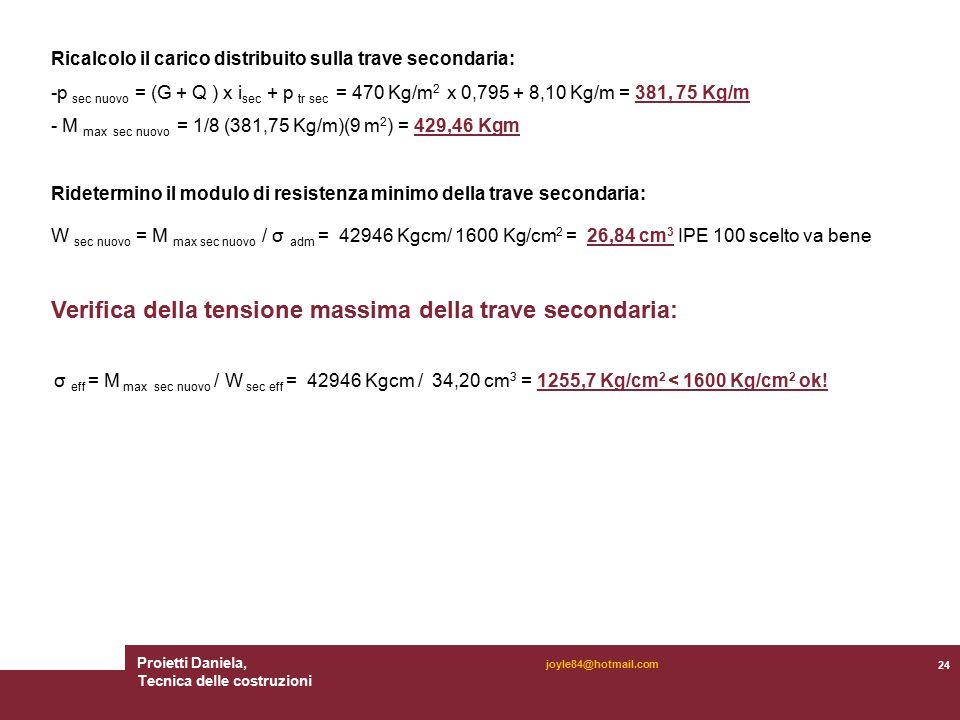 Proietti Daniela, Tecnica delle costruzioni 24 joyle84@hotmail.com Ricalcolo il carico distribuito sulla trave secondaria: -p sec nuovo = (G + Q ) x i sec + p tr sec = 470 Kg/m 2 x 0,795 + 8,10 Kg/m = 381, 75 Kg/m - M max sec nuovo = 1/8 (381,75 Kg/m)(9 m 2 ) = 429,46 Kgm Ridetermino il modulo di resistenza minimo della trave secondaria: W sec nuovo = M max sec nuovo / σ adm = 42946 Kgcm/ 1600 Kg/cm 2 = 26,84 cm 3 IPE 100 scelto va bene Verifica della tensione massima della trave secondaria: σ eff = M max sec nuovo / W sec eff = 42946 Kgcm / 34,20 cm 3 = 1255,7 Kg/cm 2 < 1600 Kg/cm 2 ok!