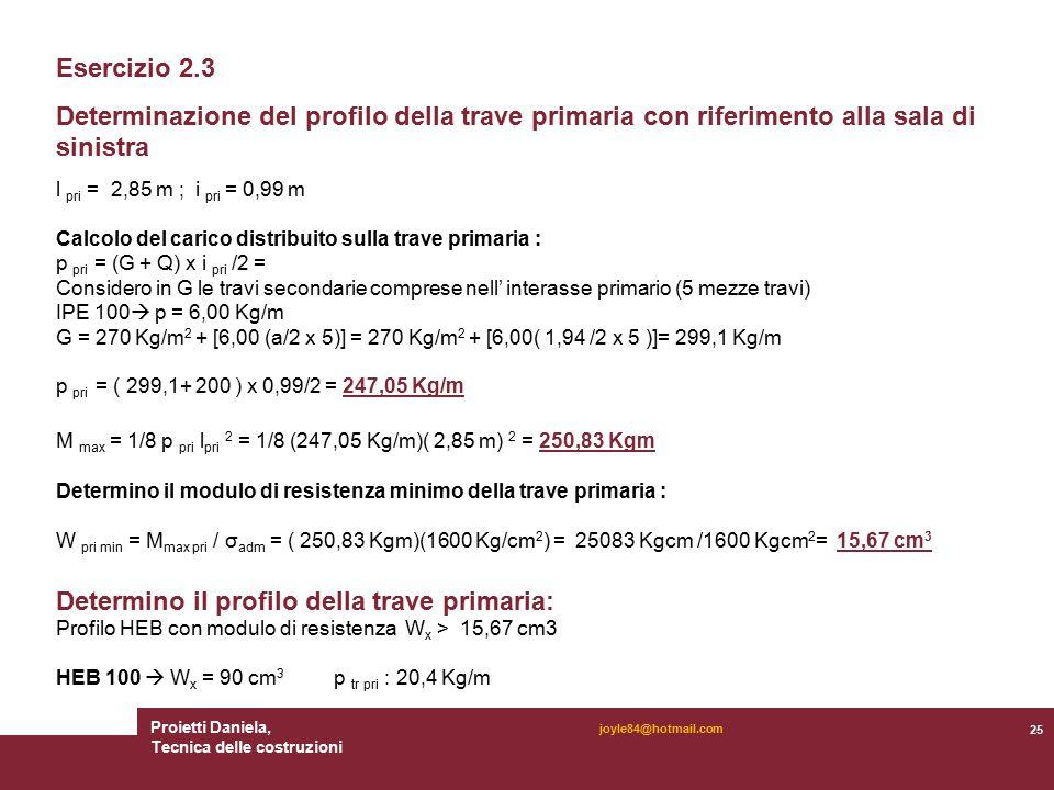 Proietti Daniela, Tecnica delle costruzioni 25 joyle84@hotmail.com Esercizio 2.3 Determinazione del profilo della trave primaria con riferimento alla sala di sinistra l pri = 2,85 m ; i pri = 0,99 m Calcolo del carico distribuito sulla trave primaria : p pri = (G + Q) x i pri /2 = Considero in G le travi secondarie comprese nell' interasse primario (5 mezze travi) IPE 100  p = 6,00 Kg/m G = 270 Kg/m 2 + [6,00 (a/2 x 5)] = 270 Kg/m 2 + [6,00( 1,94 /2 x 5 )]= 299,1 Kg/m p pri = ( 299,1+ 200 ) x 0,99/2 = 247,05 Kg/m M max = 1/8 p pri l pri 2 = 1/8 (247,05 Kg/m)( 2,85 m) 2 = 250,83 Kgm Determino il modulo di resistenza minimo della trave primaria : W pri min = M max pri / σ adm = ( 250,83 Kgm)(1600 Kg/cm 2 ) = 25083 Kgcm /1600 Kgcm 2 = 15,67 cm 3 Determino il profilo della trave primaria: Profilo HEB con modulo di resistenza W x > 15,67 cm3 HEB 100  W x = 90 cm 3 p tr pri : 20,4 Kg/m