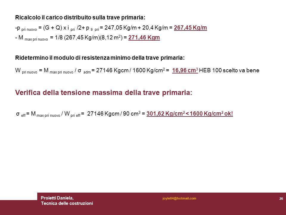 Proietti Daniela, Tecnica delle costruzioni 26 joyle84@hotmail.com Ricalcolo il carico distribuito sulla trave primaria: -p pri nuovo = (G + Q) x i pri /2+ p tr pri = 247,05 Kg/m + 20,4 Kg/m = 267,45 Kg/m - M max pri nuovo = 1/8 (267,45 Kg/m)(8,12 m 2 ) = 271,46 Kgm Ridetermino il modulo di resistenza minimo della trave primaria: W pri nuovo = M max pri nuovo / σ adm = 27146 Kgcm / 1600 Kg/cm 2 = 16,96 cm 3 HEB 100 scelto va bene Verifica della tensione massima della trave primaria: σ eff = M max pri nuovo / W pri eff = 27146 Kgcm / 90 cm 3 = 301,62 Kg/cm 2 < 1600 Kg/cm 2 ok!