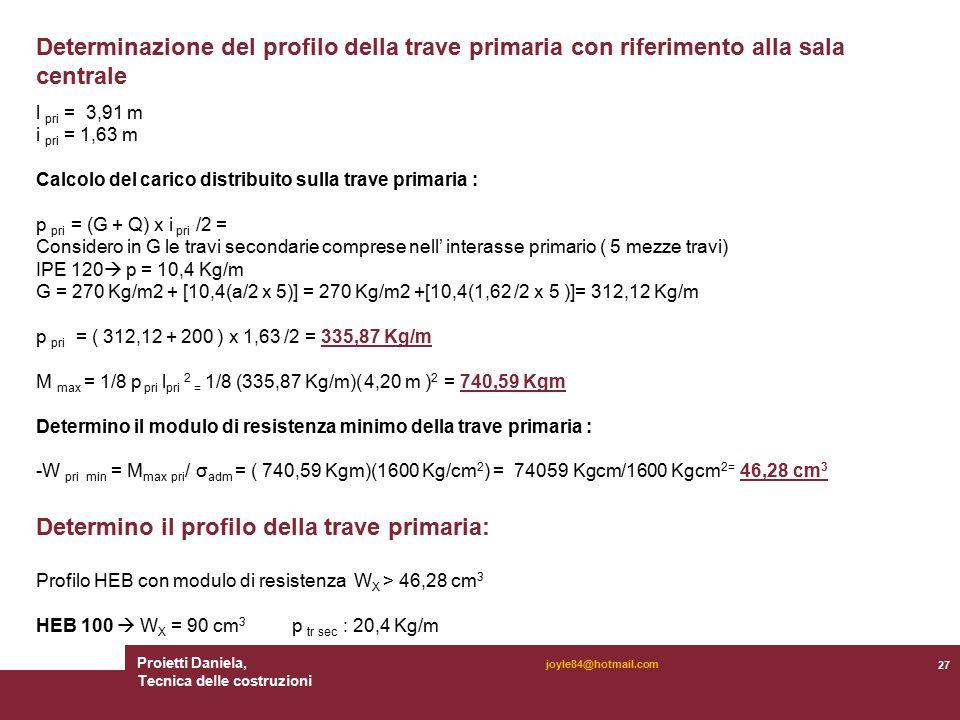 Proietti Daniela, Tecnica delle costruzioni 27 joyle84@hotmail.com Determinazione del profilo della trave primaria con riferimento alla sala centrale l pri = 3,91 m i pri = 1,63 m Calcolo del carico distribuito sulla trave primaria : p pri = (G + Q) x i pri /2 = Considero in G le travi secondarie comprese nell' interasse primario ( 5 mezze travi) IPE 120  p = 10,4 Kg/m G = 270 Kg/m2 + [10,4(a/2 x 5)] = 270 Kg/m2 +[10,4(1,62 /2 x 5 )]= 312,12 Kg/m p pri = ( 312,12 + 200 ) x 1,63 /2 = 335,87 Kg/m M max = 1/8 p pri l pri 2 = 1/8 (335,87 Kg/m)( 4,20 m ) 2 = 740,59 Kgm Determino il modulo di resistenza minimo della trave primaria : -W pri min = M max pri / σ adm = ( 740,59 Kgm)(1600 Kg/cm 2 ) = 74059 Kgcm/1600 Kgcm 2= 46,28 cm 3 Determino il profilo della trave primaria: Profilo HEB con modulo di resistenza W X > 46,28 cm 3 HEB 100  W X = 90 cm 3 p tr sec : 20,4 Kg/m