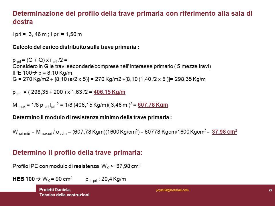 Proietti Daniela, Tecnica delle costruzioni 29 joyle84@hotmail.com l pri = 3, 46 m ; i pri = 1,50 m Calcolo del carico distribuito sulla trave primaria : p pri = (G + Q) x i pri /2 = Considero in G le travi secondarie comprese nell' interasse primario ( 5 mezze travi) IPE 100  p = 8,10 Kg/m G = 270 Kg/m2 + [8,10 (a/2 x 5)] = 270 Kg/m2 +[8,10 (1,40 /2 x 5 )]= 298,35 Kg/m p pri = ( 298,35 + 200 ) x 1,63 /2 = 406,15 Kg/m M max = 1/8 p pri l pri 2 = 1/8 (406,15 Kg/m)( 3,46 m ) 2 = 607,78 Kgm Determino il modulo di resistenza minimo della trave primaria : W pri min = M max pri / σ adm = (607,78 Kgm)(1600 Kg/cm 2 ) = 60778 Kgcm/1600 Kgcm 2 = 37,98 cm 3 Determino il profilo della trave primaria: Profilo IPE con modulo di resistenza W X > 37,98 cm 3 HEB 100  W X = 90 cm 3 p tr pri : 20,4 Kg/m Determinazione del profilo della trave primaria con riferimento alla sala di destra