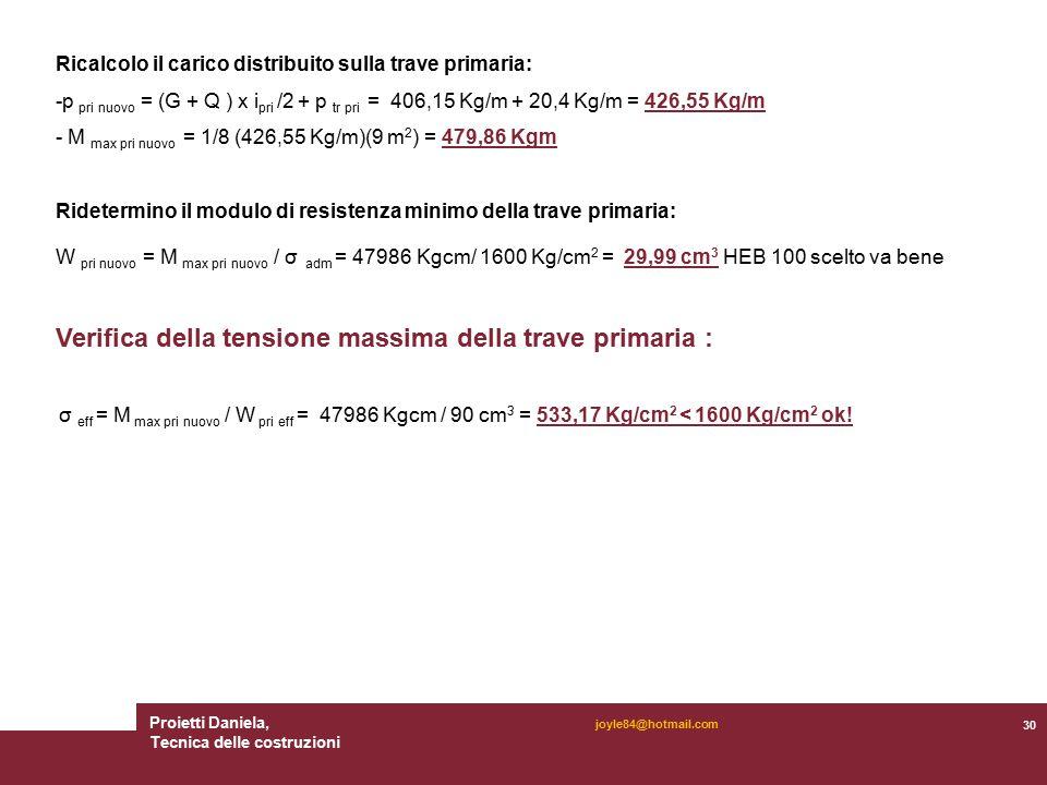 Proietti Daniela, Tecnica delle costruzioni 30 joyle84@hotmail.com Ricalcolo il carico distribuito sulla trave primaria: -p pri nuovo = (G + Q ) x i pri /2 + p tr pri = 406,15 Kg/m + 20,4 Kg/m = 426,55 Kg/m - M max pri nuovo = 1/8 (426,55 Kg/m)(9 m 2 ) = 479,86 Kgm Ridetermino il modulo di resistenza minimo della trave primaria: W pri nuovo = M max pri nuovo / σ adm = 47986 Kgcm/ 1600 Kg/cm 2 = 29,99 cm 3 HEB 100 scelto va bene Verifica della tensione massima della trave primaria : σ eff = M max pri nuovo / W pri eff = 47986 Kgcm / 90 cm 3 = 533,17 Kg/cm 2 < 1600 Kg/cm 2 ok!