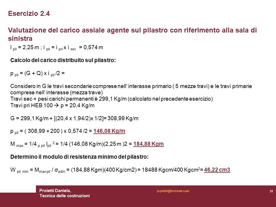 Proietti Daniela, Tecnica delle costruzioni 31 joyle84@hotmail.com Esercizio 2.4 Valutazione del carico assiale agente sul pilastro con riferimento alla sala di sinistra l pil = 2,25 m ; i pil = i pri x i sec = 0,574 m Calcolo del carico distribuito sul pilastro: p pil = (G + Q) x i pil /2 = Considero in G le travi secondarie comprese nell' interasse primario ( 5 mezze travi) e le travi primarie comprese nell' interasse (mezza trave) Travi sec + pesi carichi permanenti è 299,1 Kg/m (calcolato nel precedente esercizio) Travi pri HEB 100  p = 20,4 Kg/m G = 299,1 Kg/m + [(20,4 x 1,94/2)x 1/2]= 308,99 Kg/m p pil = ( 308,99 + 200 ) x 0,574 /2 = 146,08 Kg/m M max = 1/4 p pil l pil 2 = 1/4 (146,08 Kg/m)(2,25 m )2 = 184,88 Kgm Determino il modulo di resistenza minimo del pilastro: W pil min = M max pil / σ adm = (184,88 Kgm)(400 Kg/cm2) = 18488 Kgcm/400 Kgcm 2 = 46,22 cm3