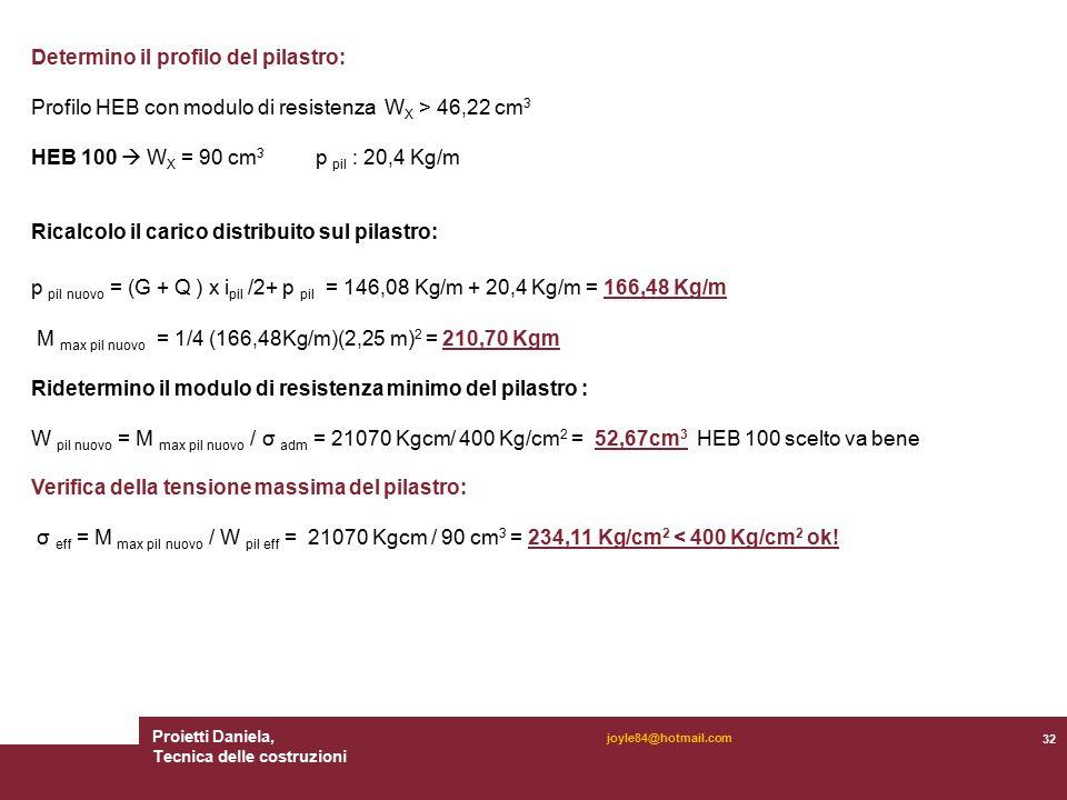 Proietti Daniela, Tecnica delle costruzioni 32 joyle84@hotmail.com Determino il profilo del pilastro: Profilo HEB con modulo di resistenza W X > 46,22 cm 3 HEB 100  W X = 90 cm 3 p pil : 20,4 Kg/m Ricalcolo il carico distribuito sul pilastro: p pil nuovo = (G + Q ) x i pil /2+ p pil = 146,08 Kg/m + 20,4 Kg/m = 166,48 Kg/m M max pil nuovo = 1/4 (166,48Kg/m)(2,25 m) 2 = 210,70 Kgm Ridetermino il modulo di resistenza minimo del pilastro : W pil nuovo = M max pil nuovo / σ adm = 21070 Kgcm/ 400 Kg/cm 2 = 52,67cm 3 HEB 100 scelto va bene Verifica della tensione massima del pilastro: σ eff = M max pil nuovo / W pil eff = 21070 Kgcm / 90 cm 3 = 234,11 Kg/cm 2 < 400 Kg/cm 2 ok!