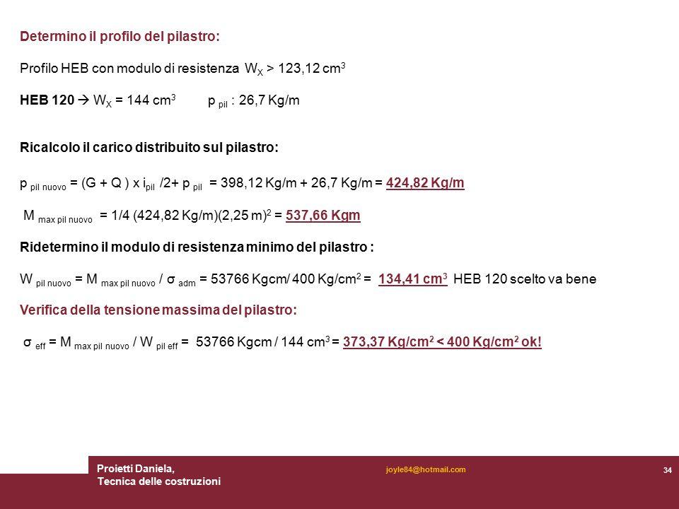Proietti Daniela, Tecnica delle costruzioni 34 joyle84@hotmail.com Determino il profilo del pilastro: Profilo HEB con modulo di resistenza W X > 123,12 cm 3 HEB 120  W X = 144 cm 3 p pil : 26,7 Kg/m Ricalcolo il carico distribuito sul pilastro: p pil nuovo = (G + Q ) x i pil /2+ p pil = 398,12 Kg/m + 26,7 Kg/m = 424,82 Kg/m M max pil nuovo = 1/4 (424,82 Kg/m)(2,25 m) 2 = 537,66 Kgm Ridetermino il modulo di resistenza minimo del pilastro : W pil nuovo = M max pil nuovo / σ adm = 53766 Kgcm/ 400 Kg/cm 2 = 134,41 cm 3 HEB 120 scelto va bene Verifica della tensione massima del pilastro: σ eff = M max pil nuovo / W pil eff = 53766 Kgcm / 144 cm 3 = 373,37 Kg/cm 2 < 400 Kg/cm 2 ok!