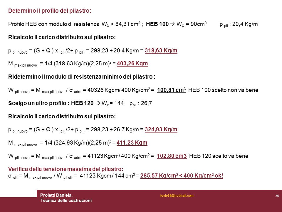 Proietti Daniela, Tecnica delle costruzioni 36 joyle84@hotmail.com Determino il profilo del pilastro: Profilo HEB con modulo di resistenza W X > 84,31 cm 3 ; HEB 100  W X = 90cm 3 p pil : 20,4 Kg/m Ricalcolo il carico distribuito sul pilastro: p pil nuovo = (G + Q ) x i pil /2+ p pil = 298,23 + 20,4 Kg/m = 318,63 Kg/m M max pil nuovo = 1/4 (318,63 Kg/m)(2,25 m) 2 = 403,26 Kgm Ridetermino il modulo di resistenza minimo del pilastro : W pil nuovo = M max pil nuovo / σ adm = 40326 Kgcm/ 400 Kg/cm 2 = 100,81 cm 3 HEB 100 scelto non va bene Scelgo un altro profilo : HEB 120  W x = 144 p pil : 26,7 Ricalcolo il carico distribuito sul pilastro: p pil nuovo = (G + Q ) x i pil /2+ p pil = 298,23 + 26,7 Kg/m = 324,93 Kg/m M max pil nuovo = 1/4 (324,93 Kg/m)(2,25 m) 2 = 411,23 Kgm W pil nuovo = M max pil nuovo / σ adm = 41123 Kgcm/ 400 Kg/cm 2 = 102,80 cm3 HEB 120 scelto va bene Verifica della tensione massima del pilastro: σ eff = M max pil nuovo / W pil eff = 41123 Kgcm / 144 cm 3 = 285,57 Kg/cm 2 < 400 Kg/cm 2 ok!
