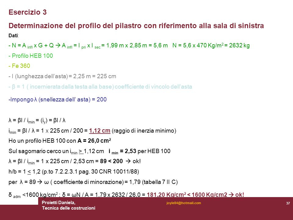 Proietti Daniela, Tecnica delle costruzioni 37 joyle84@hotmail.com Esercizio 3 Determinazione del profilo del pilastro con riferimento alla sala di sinistra Dati: - N = A infl x G + Q  A infl = l pri x l sec = 1,99 m x 2,85 m = 5,6 m N = 5,6 x 470 Kg/m 2 = 2632 kg - Profilo HEB 100 - Fe 360 - l (lunghezza dell'asta) = 2,25 m = 225 cm - β = 1 ( incernierata dalla testa alla base) coefficiente di vincolo dell'asta -Impongo λ (snellezza dell' asta) = 200 λ = βl / i min = (i y ) = βl / λ i min = βl / λ = 1 X 225 cm / 200 = 1,12 cm (raggio di inerzia minimo) Ho un profilo HEB 100 con A = 26,0 cm 2 Sul sagomario cerco un i min > 1,12 cm i min = 2,53 per HEB 100 λ = βl / i min = 1 x 225 cm / 2,53 cm = 89 < 200  ok.