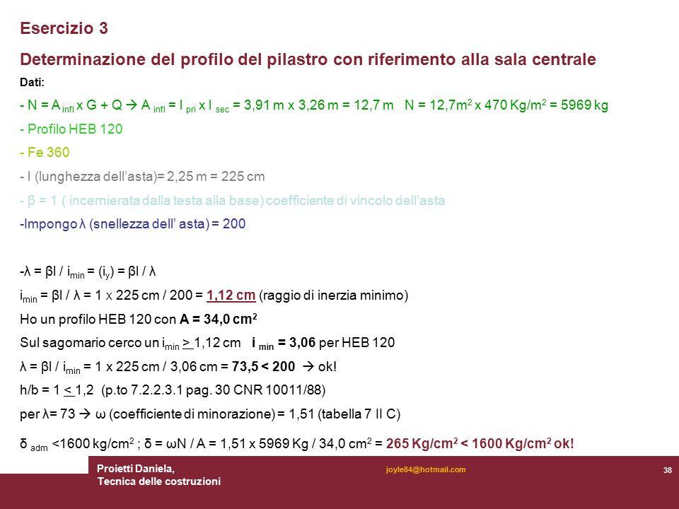 Proietti Daniela, Tecnica delle costruzioni 38 joyle84@hotmail.com Esercizio 3 Determinazione del profilo del pilastro con riferimento alla sala centrale Dati: - N = A infl x G + Q  A infl = l pri x l sec = 3,91 m x 3,26 m = 12,7 m N = 12,7m 2 x 470 Kg/m 2 = 5969 kg - Profilo HEB 120 - Fe 360 - l (lunghezza dell'asta)= 2,25 m = 225 cm - β = 1 ( incernierata dalla testa alla base) coefficiente di vincolo dell'asta -Impongo λ (snellezza dell' asta) = 200 -λ = βl / i min = (i y ) = βl / λ i min = βl / λ = 1 X 225 cm / 200 = 1,12 cm (raggio di inerzia minimo) Ho un profilo HEB 120 con A = 34,0 cm 2 Sul sagomario cerco un i min > 1,12 cm i min = 3,06 per HEB 120 λ = βl / i min = 1 x 225 cm / 3,06 cm = 73,5 < 200  ok.
