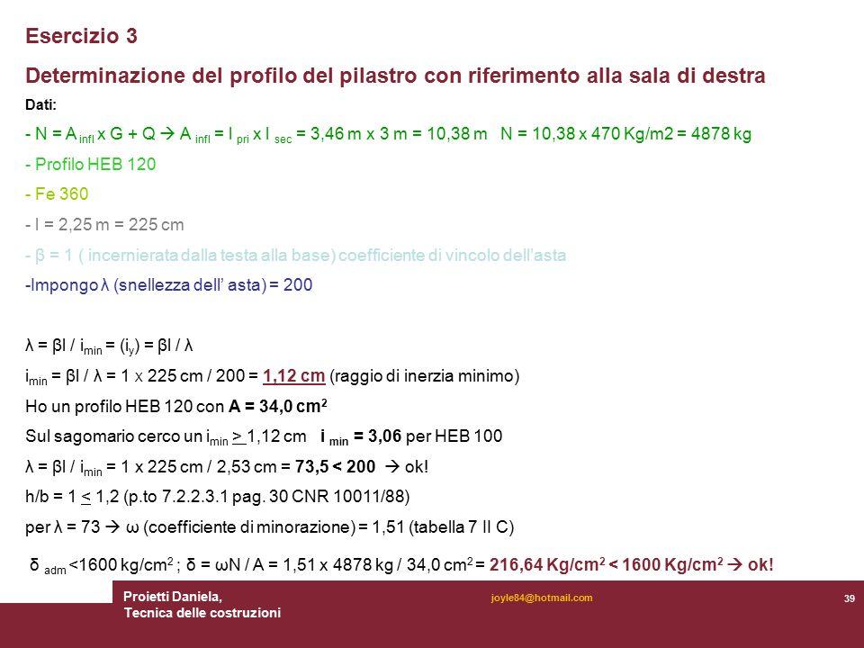 Proietti Daniela, Tecnica delle costruzioni 39 joyle84@hotmail.com Esercizio 3 Determinazione del profilo del pilastro con riferimento alla sala di destra Dati: - N = A infl x G + Q  A infl = l pri x l sec = 3,46 m x 3 m = 10,38 m N = 10,38 x 470 Kg/m2 = 4878 kg - Profilo HEB 120 - Fe 360 - l = 2,25 m = 225 cm - β = 1 ( incernierata dalla testa alla base) coefficiente di vincolo dell'asta -Impongo λ (snellezza dell' asta) = 200 λ = βl / i min = (i y ) = βl / λ i min = βl / λ = 1 X 225 cm / 200 = 1,12 cm (raggio di inerzia minimo) Ho un profilo HEB 120 con A = 34,0 cm 2 Sul sagomario cerco un i min > 1,12 cm i min = 3,06 per HEB 100 λ = βl / i min = 1 x 225 cm / 2,53 cm = 73,5 < 200  ok.