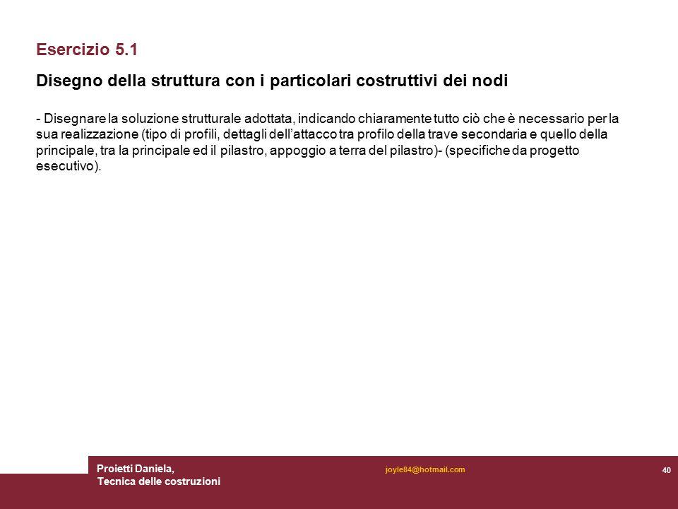 Proietti Daniela, Tecnica delle costruzioni 40 joyle84@hotmail.com Esercizio 5.1 Disegno della struttura con i particolari costruttivi dei nodi - Dise