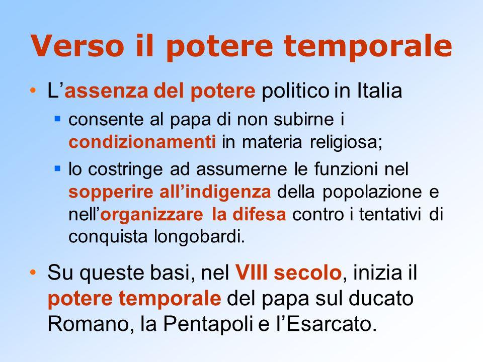 Verso il potere temporale L'assenza del potere politico in Italia  consente al papa di non subirne i condizionamenti in materia religiosa;  lo costringe ad assumerne le funzioni nel sopperire all'indigenza della popolazione e nell'organizzare la difesa contro i tentativi di conquista longobardi.