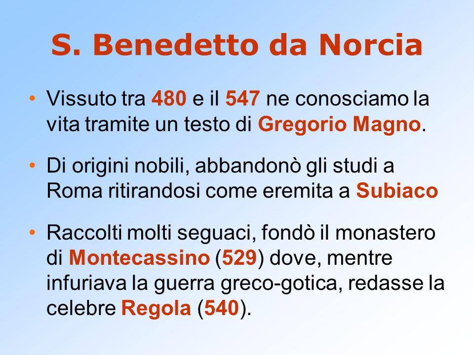 S. Benedetto da Norcia Vissuto tra 480 e il 547 ne conosciamo la vita tramite un testo di Gregorio Magno. Di origini nobili, abbandonò gli studi a Rom