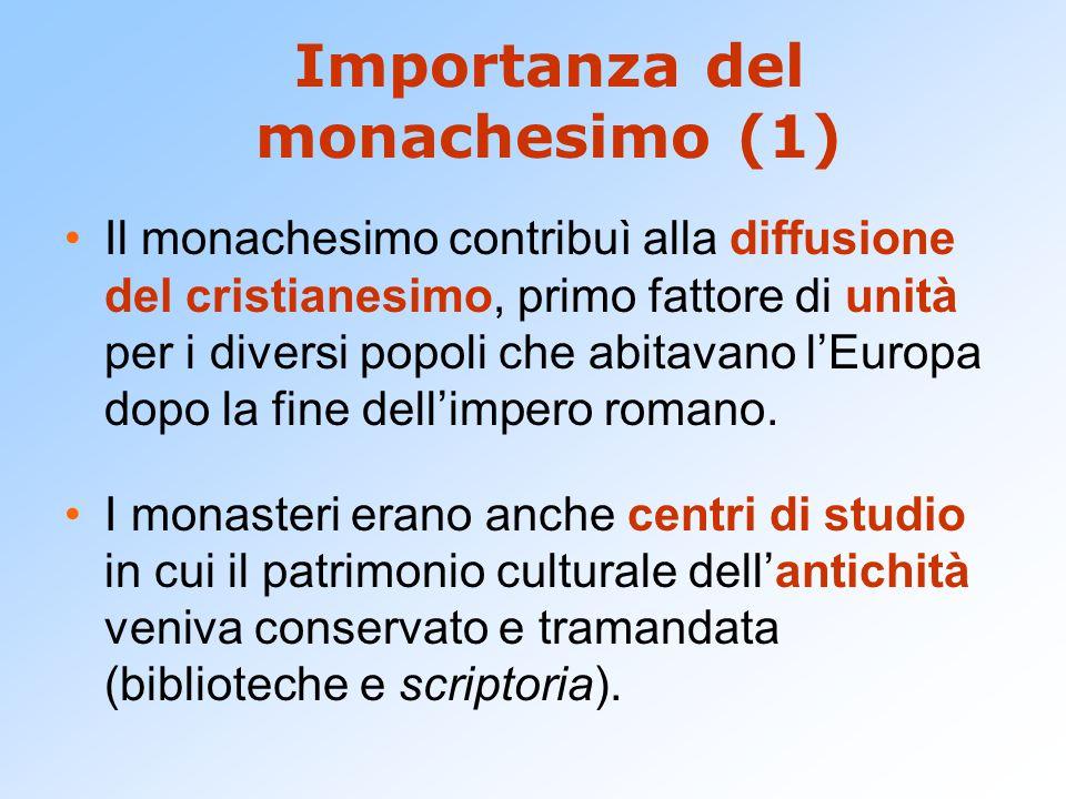 Importanza del monachesimo (1) Il monachesimo contribuì alla diffusione del cristianesimo, primo fattore di unità per i diversi popoli che abitavano l'Europa dopo la fine dell'impero romano.