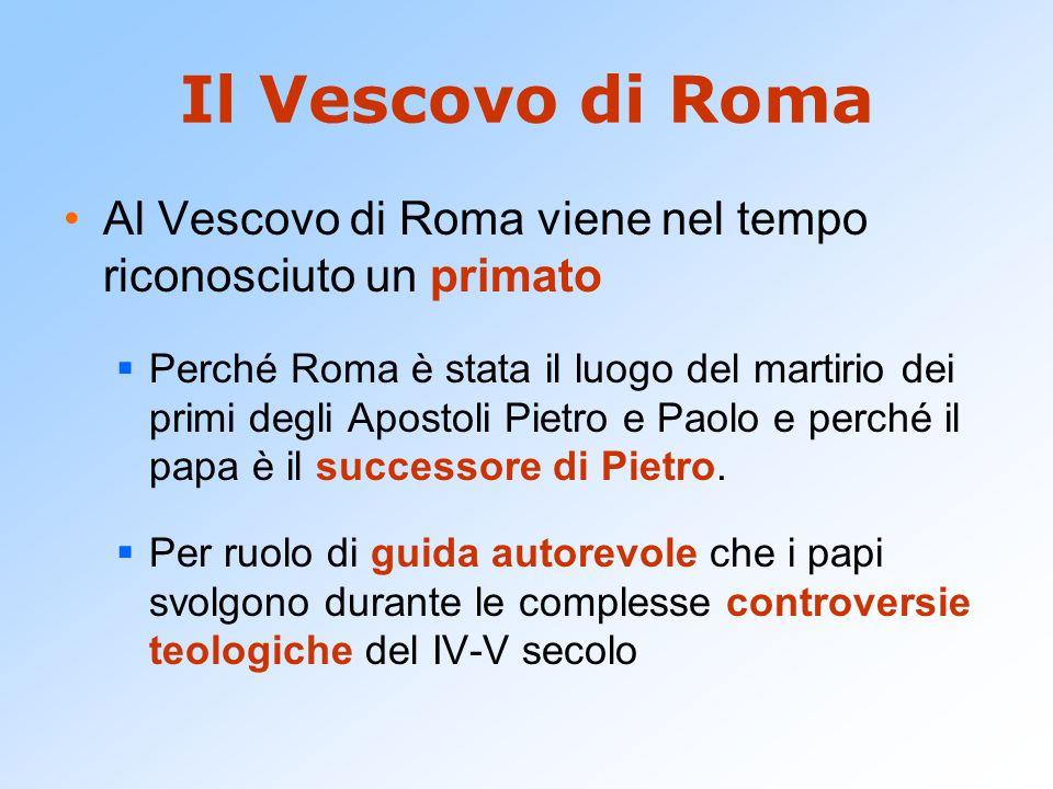 Il Vescovo di Roma Al Vescovo di Roma viene nel tempo riconosciuto un primato  Perché Roma è stata il luogo del martirio dei primi degli Apostoli Pietro e Paolo e perché il papa è il successore di Pietro.