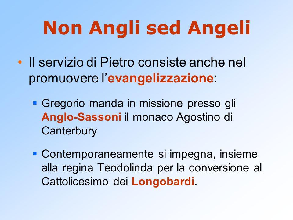 Non Angli sed Angeli Il servizio di Pietro consiste anche nel promuovere l'evangelizzazione:  Gregorio manda in missione presso gli Anglo-Sassoni il monaco Agostino di Canterbury  Contemporaneamente si impegna, insieme alla regina Teodolinda per la conversione al Cattolicesimo dei Longobardi.