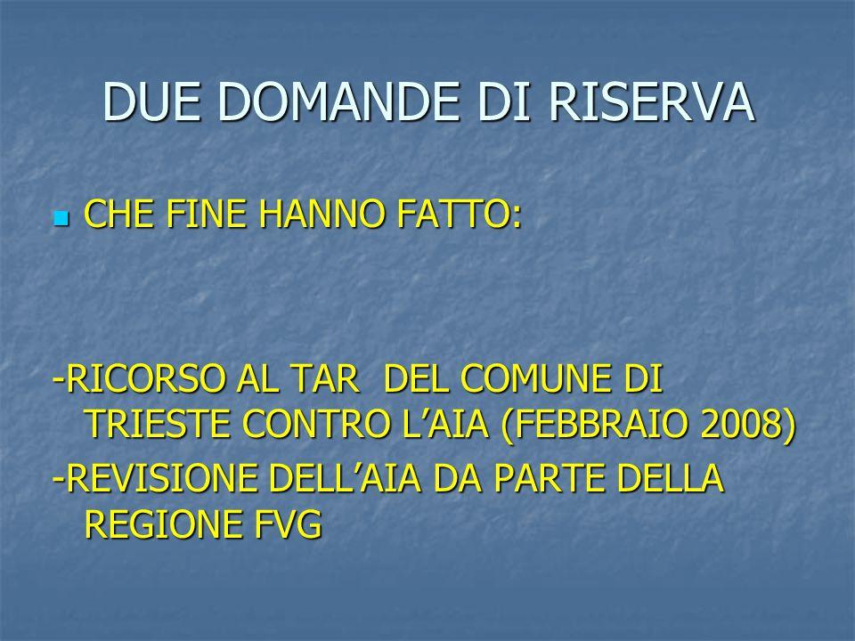 DUE DOMANDE DI RISERVA CHE FINE HANNO FATTO: CHE FINE HANNO FATTO: -RICORSO AL TAR DEL COMUNE DI TRIESTE CONTRO L'AIA (FEBBRAIO 2008) -REVISIONE DELL'AIA DA PARTE DELLA REGIONE FVG
