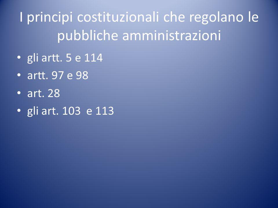 I principi costituzionali che regolano le pubbliche amministrazioni gli artt. 5 e 114 artt. 97 e 98 art. 28 gli art. 103 e 113