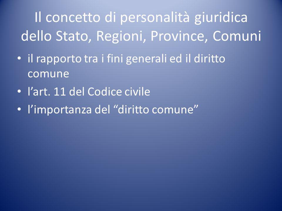 Il concetto di personalità giuridica dello Stato, Regioni, Province, Comuni il rapporto tra i fini generali ed il diritto comune l'art. 11 del Codice