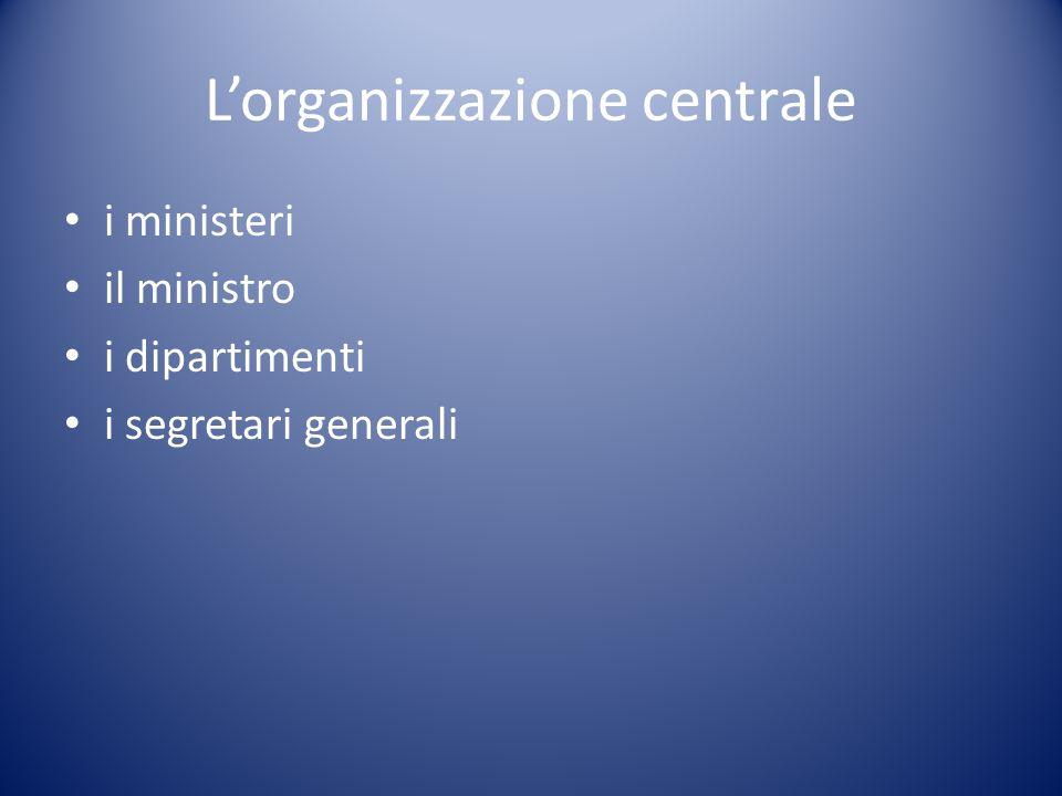 L'organizzazione centrale i ministeri il ministro i dipartimenti i segretari generali