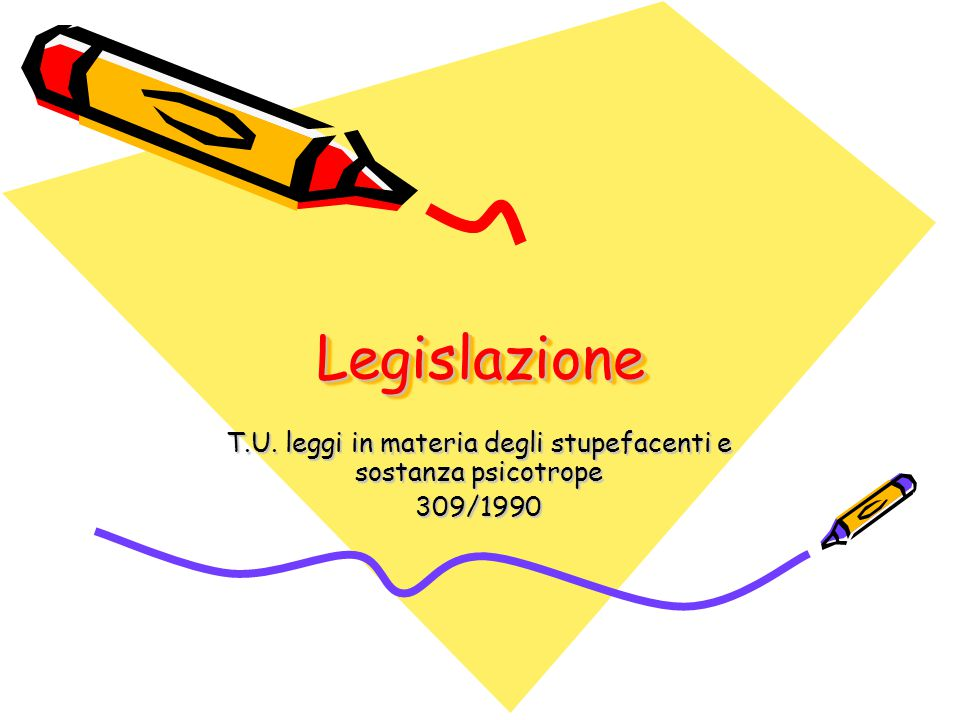 LegislazioneLegislazione T.U. leggi in materia degli stupefacenti e sostanza psicotrope 309/1990
