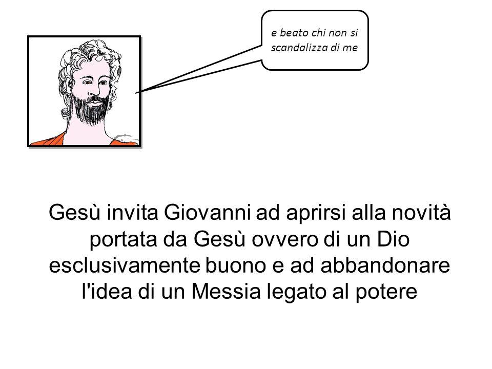 e beato chi non si scandalizza di me Gesù invita Giovanni ad aprirsi alla novità portata da Gesù ovvero di un Dio esclusivamente buono e ad abbandonar
