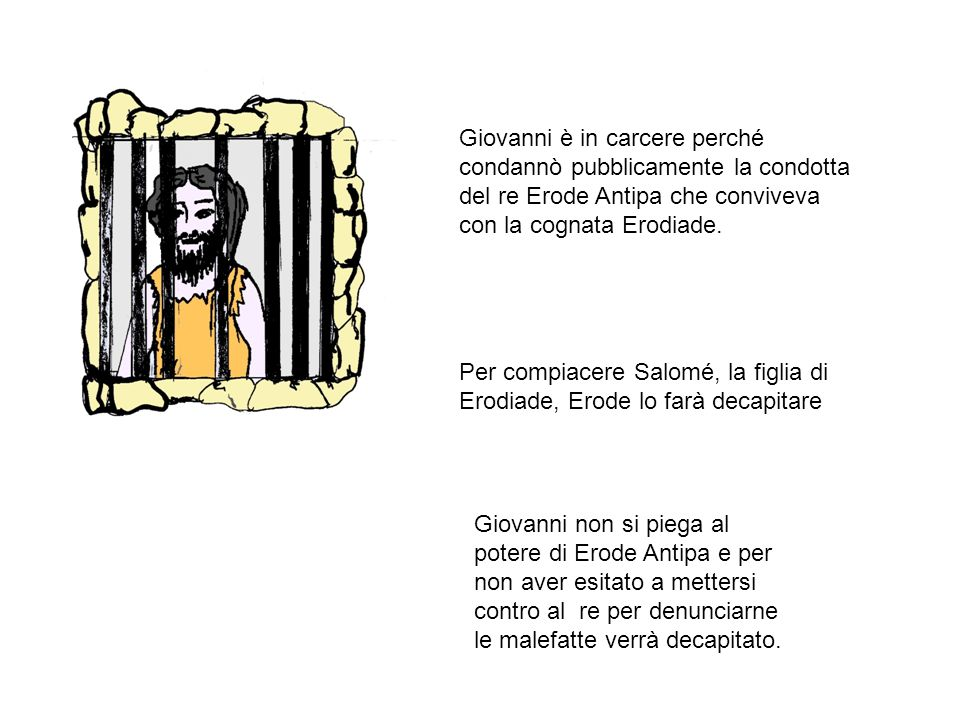 Giovanni è in carcere perché condannò pubblicamente la condotta del re Erode Antipa che conviveva con la cognata Erodiade. Per compiacere Salomé, la f