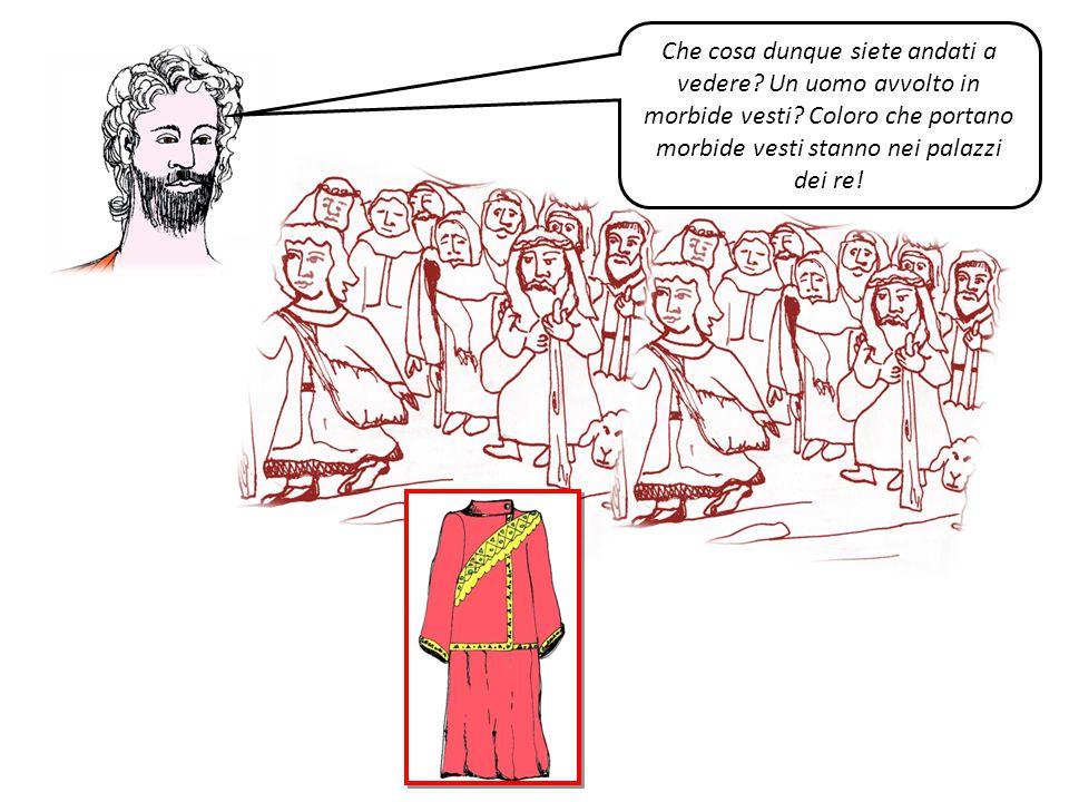 Che cosa dunque siete andati a vedere? Un uomo avvolto in morbide vesti? Coloro che portano morbide vesti stanno nei palazzi dei re!