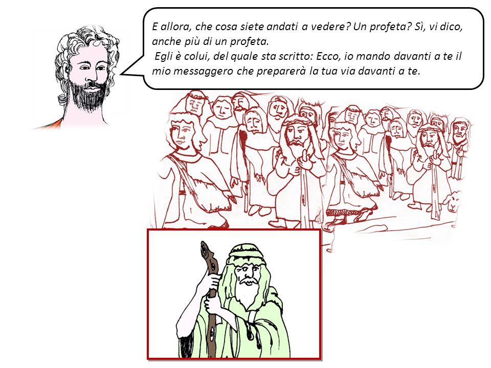 E allora, che cosa siete andati a vedere? Un profeta? Sì, vi dico, anche più di un profeta. Egli è colui, del quale sta scritto: Ecco, io mando davant