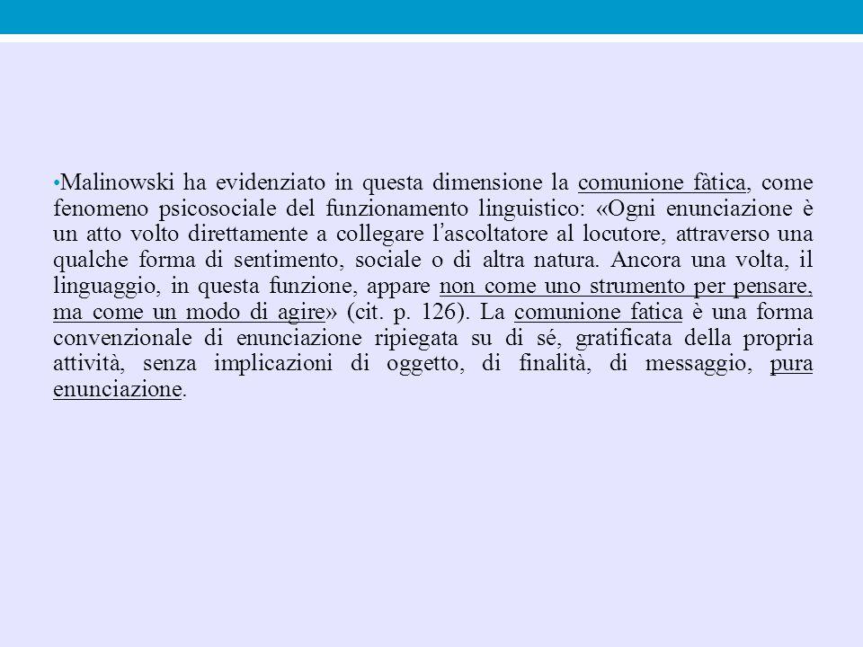 Malinowski ha evidenziato in questa dimensione la comunione fàtica, come fenomeno psicosociale del funzionamento linguistico: «Ogni enunciazione è un