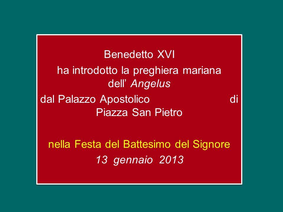 Benedetto XVI ha introdotto la preghiera mariana dell' Angelus dal Palazzo Apostolico di Piazza San Pietro nella Festa del Battesimo del Signore 13 gennaio 2013 Benedetto XVI ha introdotto la preghiera mariana dell' Angelus dal Palazzo Apostolico di Piazza San Pietro nella Festa del Battesimo del Signore 13 gennaio 2013