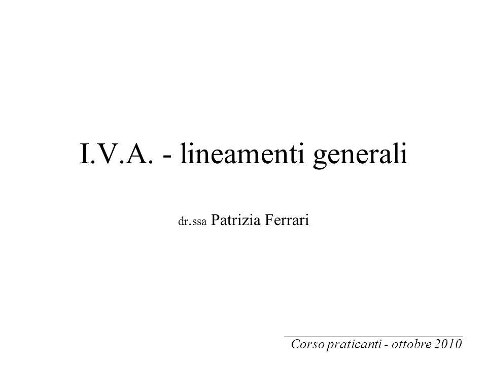 I.V.A. - lineamenti generali dr. ssa Patrizia Ferrari Corso praticanti - ottobre 2010