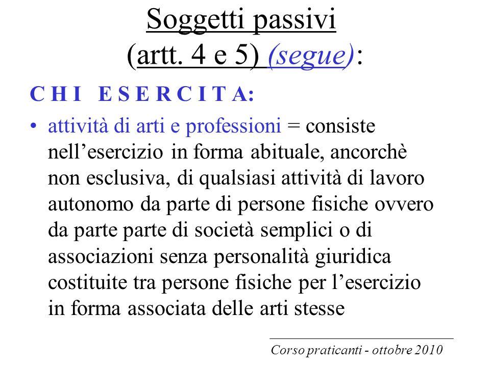 Soggetti passivi (artt. 4 e 5) (segue): C H I E S E R C I T A: attività di arti e professioni = consiste nell'esercizio in forma abituale, ancorchè no