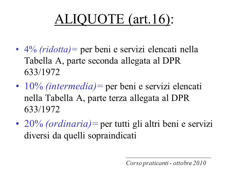 ALIQUOTE (art.16): 4% (ridotta)= per beni e servizi elencati nella Tabella A, parte seconda allegata al DPR 633/1972 10% (intermedia)= per beni e serv