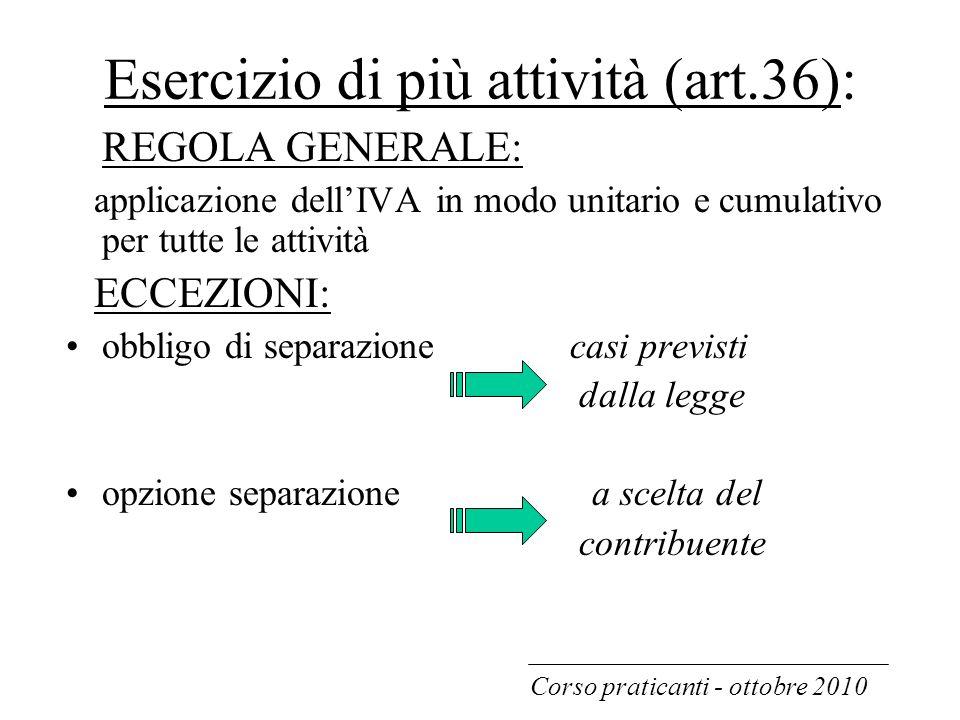 Esercizio di più attività (art.36): REGOLA GENERALE: applicazione dell'IVA in modo unitario e cumulativo per tutte le attività ECCEZIONI: obbligo di s