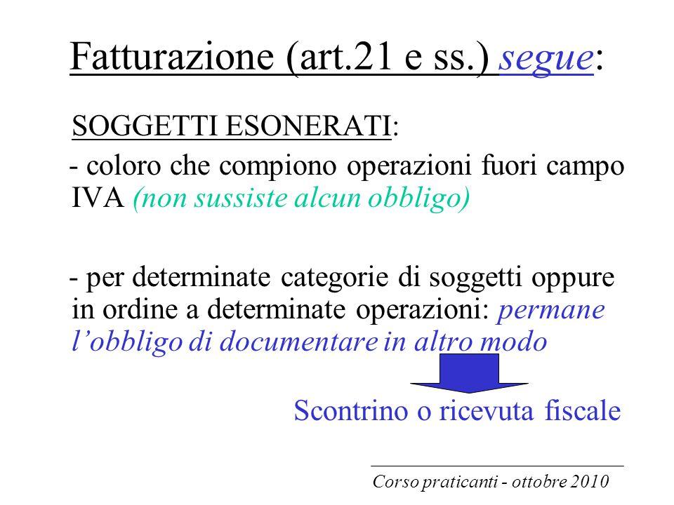 Fatturazione (art.21 e ss.) segue: SOGGETTI ESONERATI: - coloro che compiono operazioni fuori campo IVA (non sussiste alcun obbligo) - per determinate
